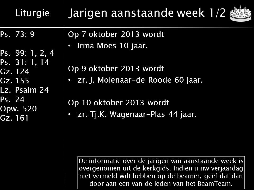 Liturgie Ps.73: 9 Ps.99: 1, 2, 4 Ps.31: 1, 14 Gz.124 Gz.155 Lz.Psalm 24 Ps.24 Opw.520 Gz.161 Jarigen aanstaande week 1/2 Op 7 oktober 2013 wordt Irma Moes 10 jaar.