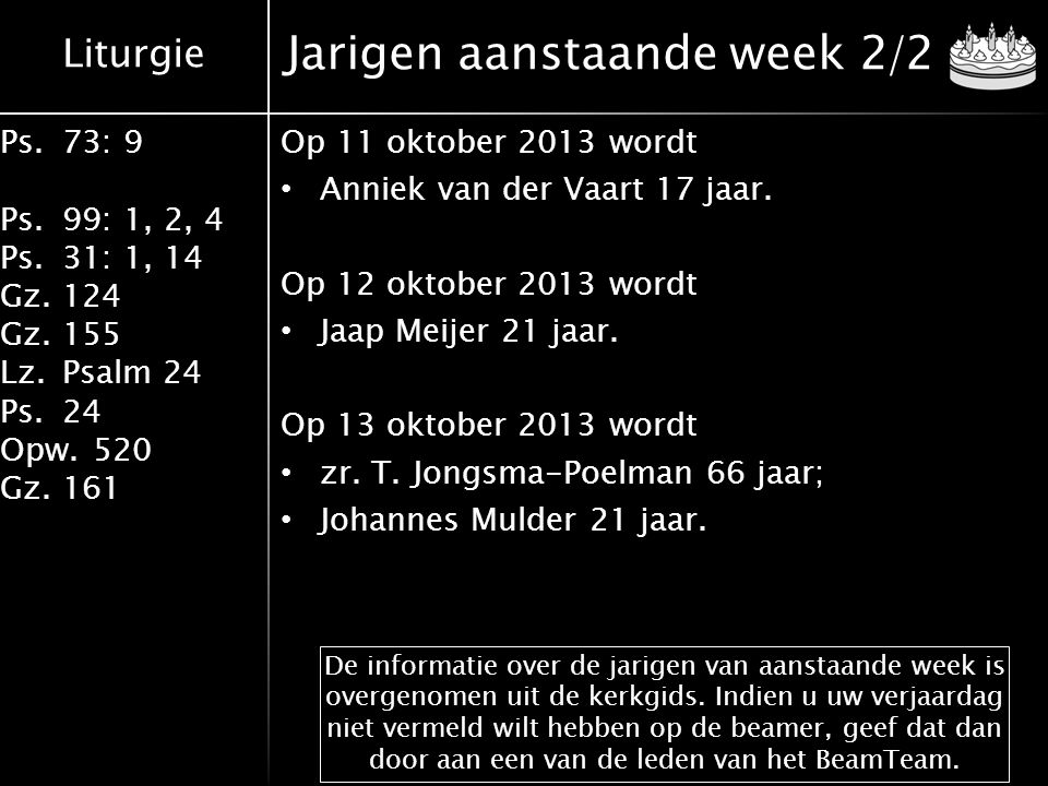 Liturgie Ps.73: 9 Ps.99: 1, 2, 4 Ps.31: 1, 14 Gz.124 Gz.155 Lz.Psalm 24 Ps.24 Opw.520 Gz.161 Jarigen aanstaande week 2/2 Op 11 oktober 2013 wordt Anni