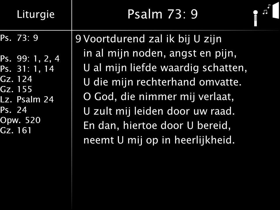 Liturgie Ps.73: 9 Ps.99: 1, 2, 4 Ps.31: 1, 14 Gz.124 Gz.155 Lz.Psalm 24 Ps.24 Opw.520 Gz.161 9Voortdurend zal ik bij U zijn in al mijn noden, angst en pijn, U al mijn liefde waardig schatten, U die mijn rechterhand omvatte.