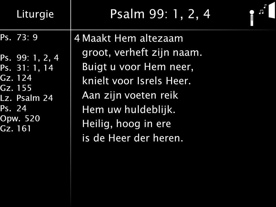 Liturgie Ps.73: 9 Ps.99: 1, 2, 4 Ps.31: 1, 14 Gz.124 Gz.155 Lz.Psalm 24 Ps.24 Opw.520 Gz.161 4Maakt Hem altezaam groot, verheft zijn naam. Buigt u voo