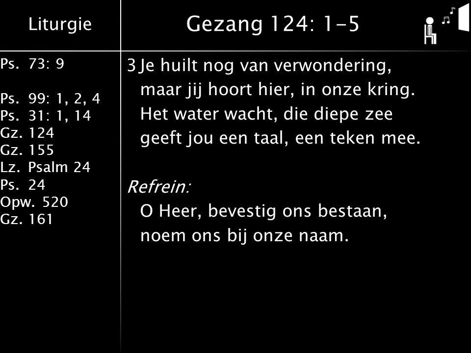 Liturgie Ps.73: 9 Ps.99: 1, 2, 4 Ps.31: 1, 14 Gz.124 Gz.155 Lz.Psalm 24 Ps.24 Opw.520 Gz.161 3Je huilt nog van verwondering, maar jij hoort hier, in onze kring.