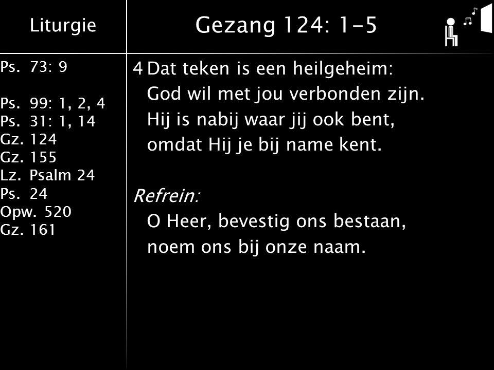 Liturgie Ps.73: 9 Ps.99: 1, 2, 4 Ps.31: 1, 14 Gz.124 Gz.155 Lz.Psalm 24 Ps.24 Opw.520 Gz.161 4Dat teken is een heilgeheim: God wil met jou verbonden zijn.