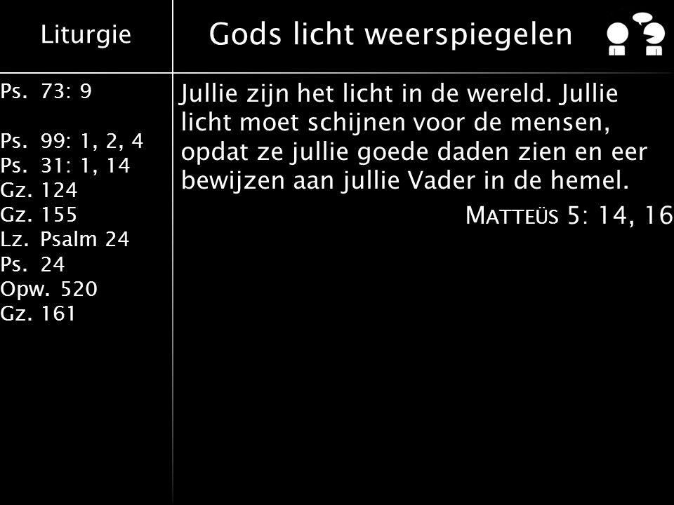 Liturgie Ps.73: 9 Ps.99: 1, 2, 4 Ps.31: 1, 14 Gz.124 Gz.155 Lz.Psalm 24 Ps.24 Opw.520 Gz.161 Gods licht weerspiegelen Jullie zijn het licht in de wereld.