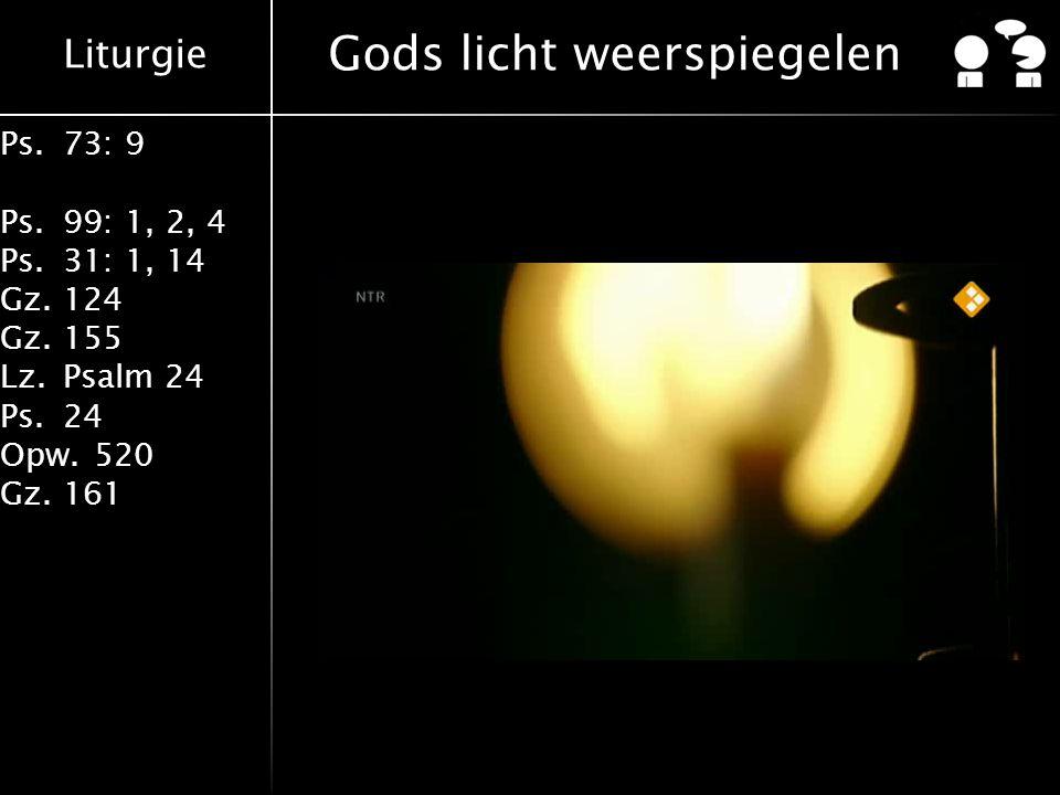 Liturgie Ps.73: 9 Ps.99: 1, 2, 4 Ps.31: 1, 14 Gz.124 Gz.155 Lz.Psalm 24 Ps.24 Opw.520 Gz.161 Gods licht weerspiegelen