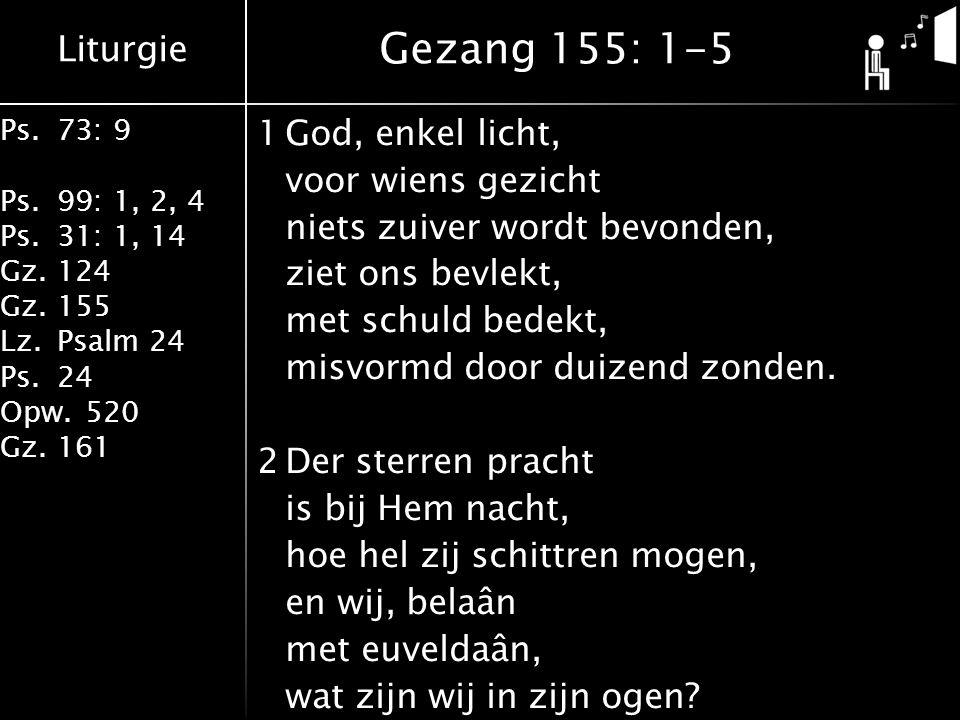 Liturgie Ps.73: 9 Ps.99: 1, 2, 4 Ps.31: 1, 14 Gz.124 Gz.155 Lz.Psalm 24 Ps.24 Opw.520 Gz.161 1God, enkel licht, voor wiens gezicht niets zuiver wordt bevonden, ziet ons bevlekt, met schuld bedekt, misvormd door duizend zonden.