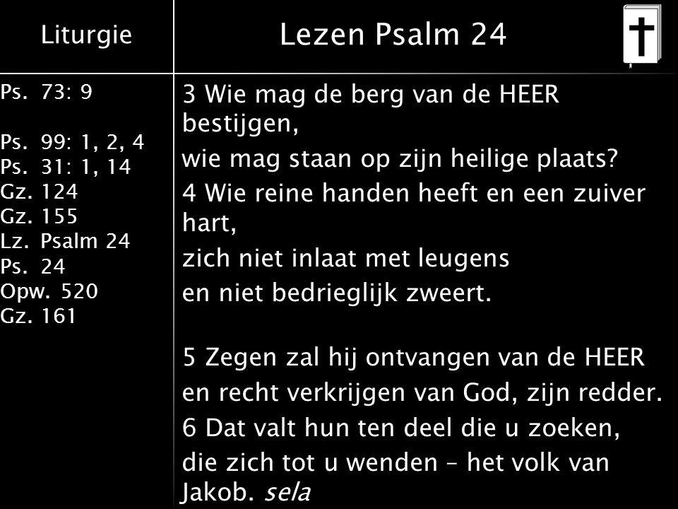 Liturgie Ps.73: 9 Ps.99: 1, 2, 4 Ps.31: 1, 14 Gz.124 Gz.155 Lz.Psalm 24 Ps.24 Opw.520 Gz.161 Lezen Psalm 24 3 Wie mag de berg van de HEER bestijgen, wie mag staan op zijn heilige plaats.