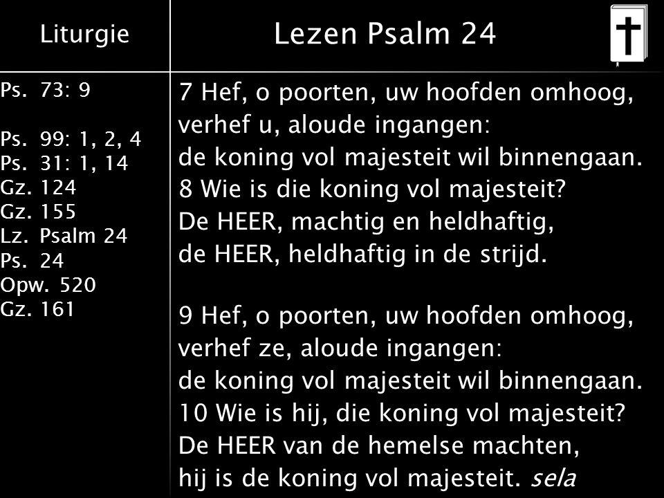 Liturgie Ps.73: 9 Ps.99: 1, 2, 4 Ps.31: 1, 14 Gz.124 Gz.155 Lz.Psalm 24 Ps.24 Opw.520 Gz.161 Lezen Psalm 24 7 Hef, o poorten, uw hoofden omhoog, verhef u, aloude ingangen: de koning vol majesteit wil binnengaan.