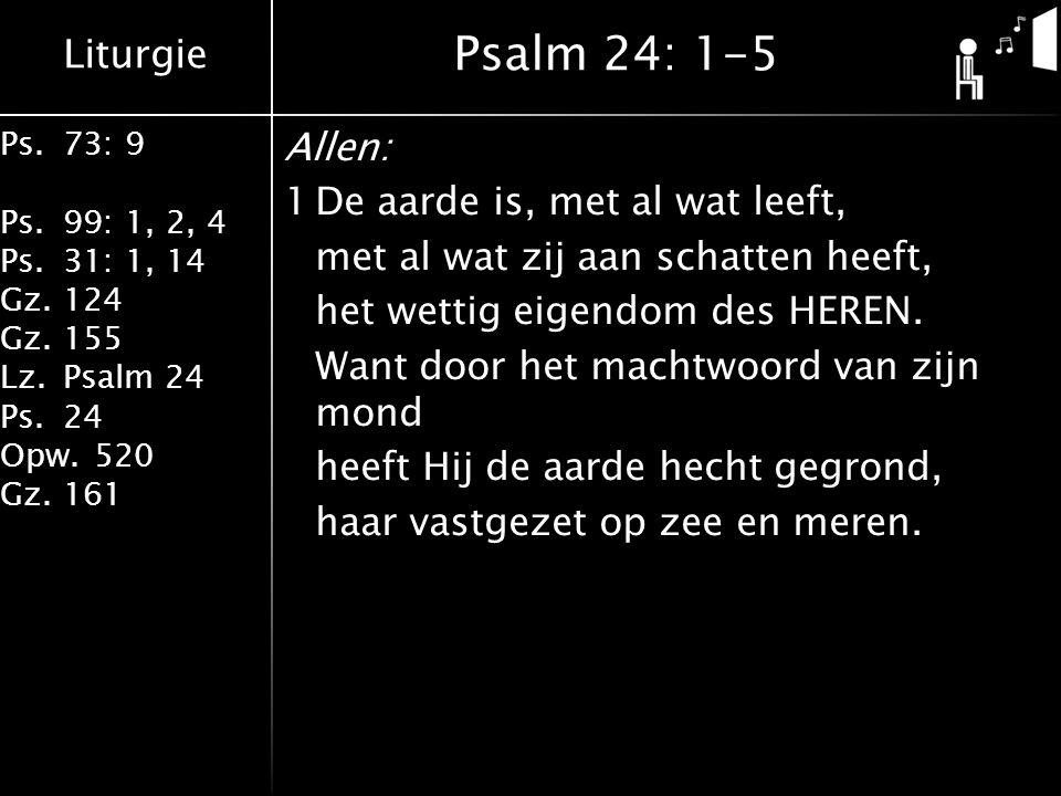 Liturgie Ps.73: 9 Ps.99: 1, 2, 4 Ps.31: 1, 14 Gz.124 Gz.155 Lz.Psalm 24 Ps.24 Opw.520 Gz.161 Allen: 1De aarde is, met al wat leeft, met al wat zij aan schatten heeft, het wettig eigendom des HEREN.