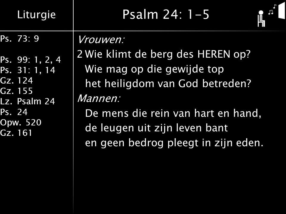 Liturgie Ps.73: 9 Ps.99: 1, 2, 4 Ps.31: 1, 14 Gz.124 Gz.155 Lz.Psalm 24 Ps.24 Opw.520 Gz.161 Vrouwen: 2Wie klimt de berg des HEREN op? Wie mag op die