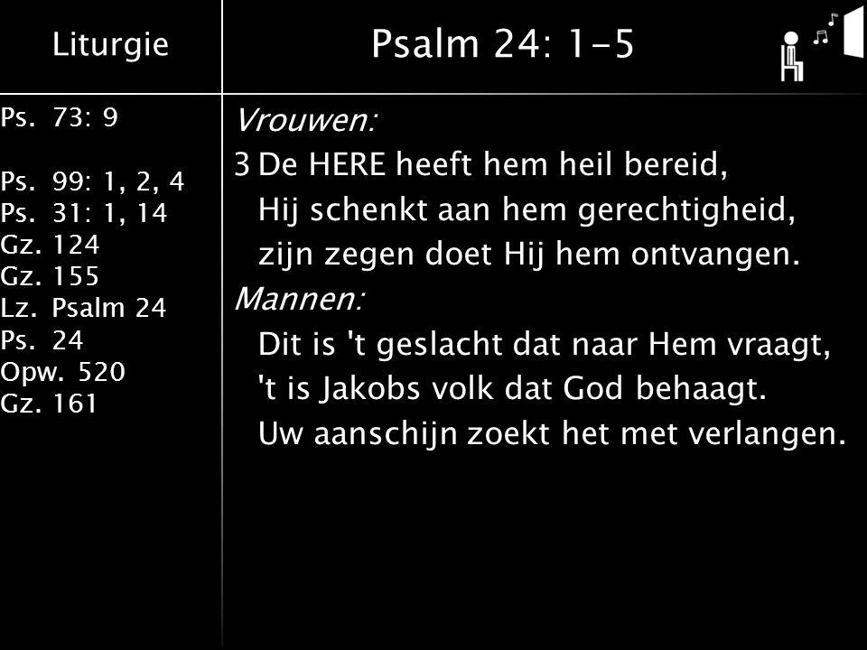 Liturgie Ps.73: 9 Ps.99: 1, 2, 4 Ps.31: 1, 14 Gz.124 Gz.155 Lz.Psalm 24 Ps.24 Opw.520 Gz.161 Vrouwen: 3De HERE heeft hem heil bereid, Hij schenkt aan hem gerechtigheid, zijn zegen doet Hij hem ontvangen.