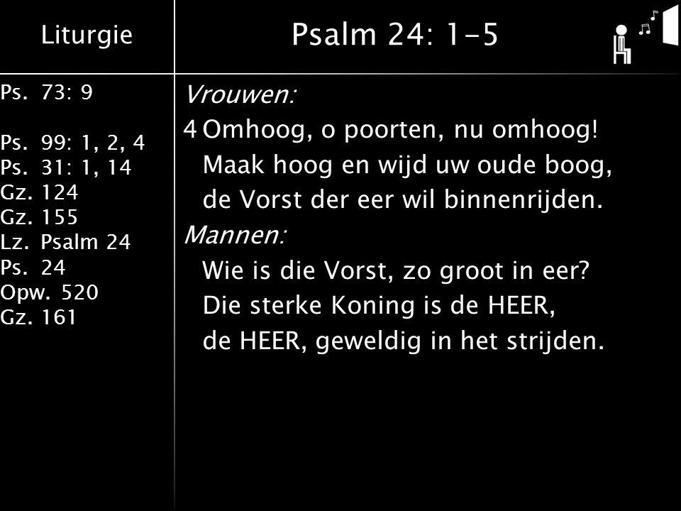 Liturgie Ps.73: 9 Ps.99: 1, 2, 4 Ps.31: 1, 14 Gz.124 Gz.155 Lz.Psalm 24 Ps.24 Opw.520 Gz.161 Vrouwen: 4Omhoog, o poorten, nu omhoog! Maak hoog en wijd