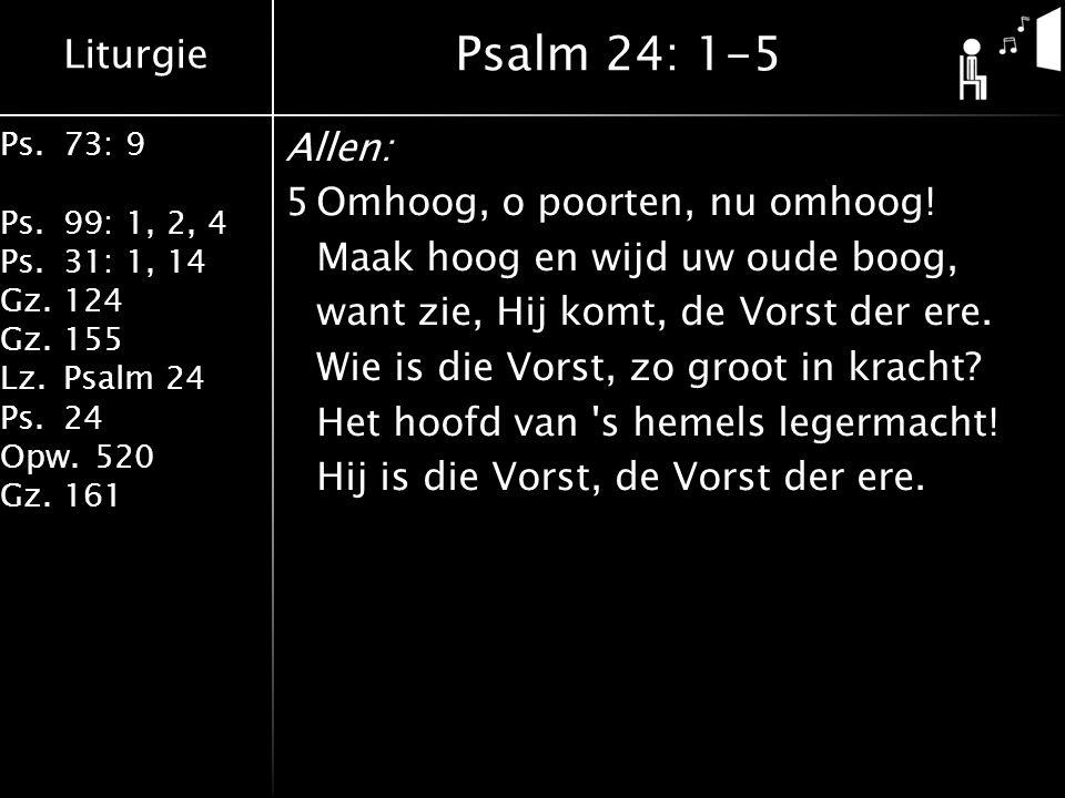 Liturgie Ps.73: 9 Ps.99: 1, 2, 4 Ps.31: 1, 14 Gz.124 Gz.155 Lz.Psalm 24 Ps.24 Opw.520 Gz.161 Allen: 5Omhoog, o poorten, nu omhoog! Maak hoog en wijd u