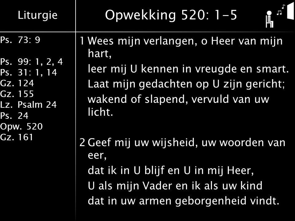 Liturgie Ps.73: 9 Ps.99: 1, 2, 4 Ps.31: 1, 14 Gz.124 Gz.155 Lz.Psalm 24 Ps.24 Opw.520 Gz.161 1Wees mijn verlangen, o Heer van mijn hart, leer mij U kennen in vreugde en smart.