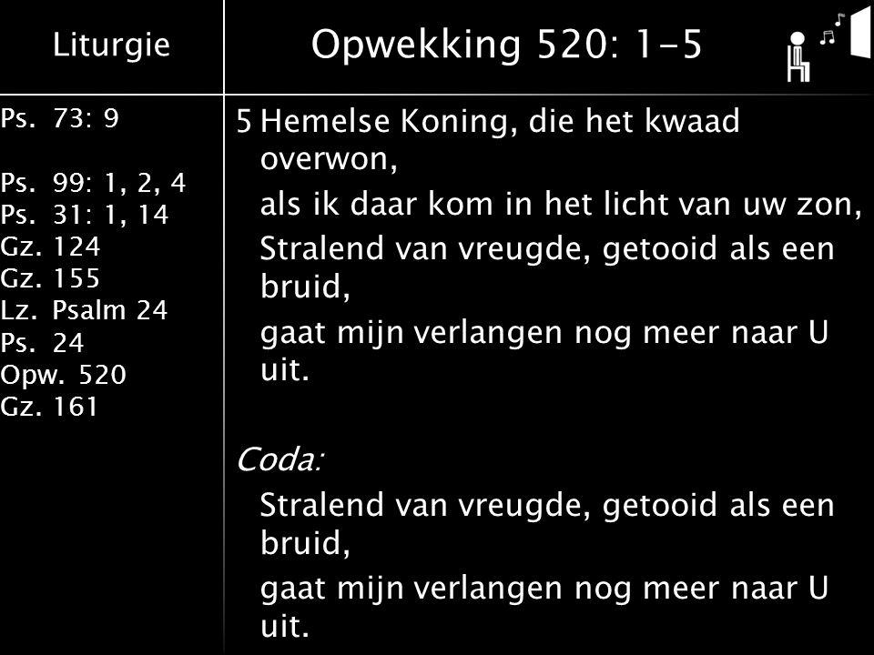 Liturgie Ps.73: 9 Ps.99: 1, 2, 4 Ps.31: 1, 14 Gz.124 Gz.155 Lz.Psalm 24 Ps.24 Opw.520 Gz.161 5Hemelse Koning, die het kwaad overwon, als ik daar kom in het licht van uw zon, Stralend van vreugde, getooid als een bruid, gaat mijn verlangen nog meer naar U uit.