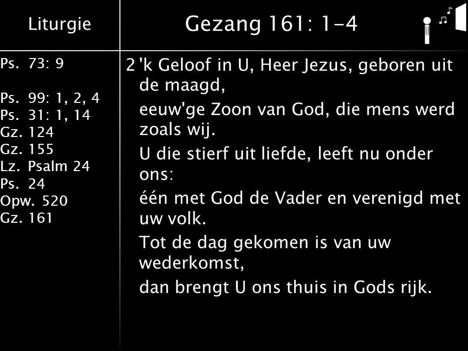 Liturgie Ps.73: 9 Ps.99: 1, 2, 4 Ps.31: 1, 14 Gz.124 Gz.155 Lz.Psalm 24 Ps.24 Opw.520 Gz.161 2'k Geloof in U, Heer Jezus, geboren uit de maagd, eeuw'g