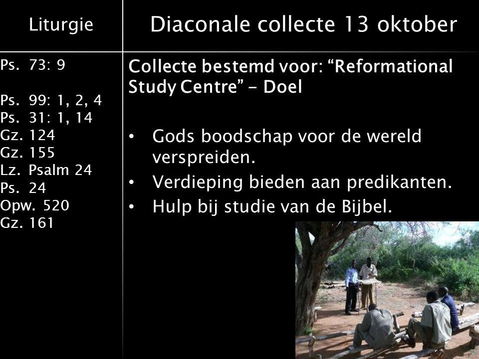Liturgie Ps.73: 9 Ps.99: 1, 2, 4 Ps.31: 1, 14 Gz.124 Gz.155 Lz.Psalm 24 Ps.24 Opw.520 Gz.161 Diaconale collecte 13 oktober Collecte bestemd voor: Reformational Study Centre - Hoe.