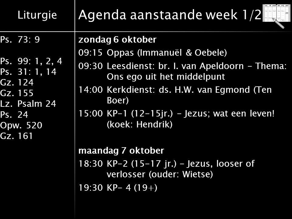 Liturgie Ps.73: 9 Ps.99: 1, 2, 4 Ps.31: 1, 14 Gz.124 Gz.155 Lz.Psalm 24 Ps.24 Opw.520 Gz.161 Agenda aanstaande week 1/2 zondag 6 oktober 09:15Oppas (Immanuël & Oebele) 09:30Leesdienst: br.