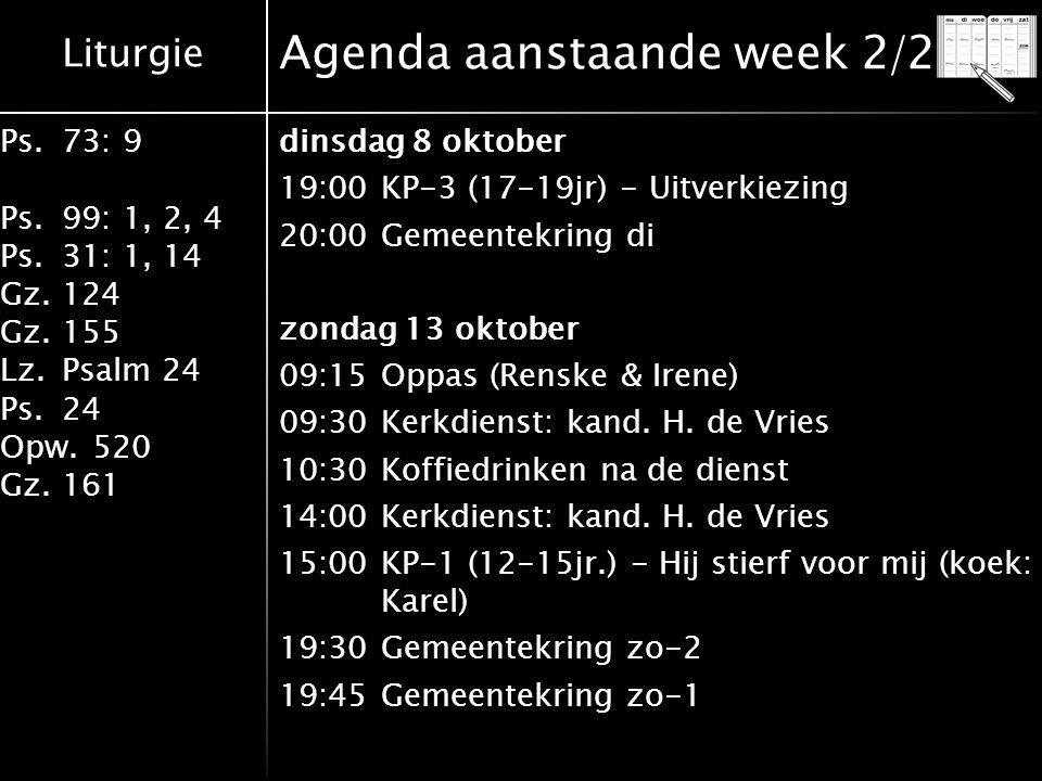 Liturgie Ps.73: 9 Ps.99: 1, 2, 4 Ps.31: 1, 14 Gz.124 Gz.155 Lz.Psalm 24 Ps.24 Opw.520 Gz.161 Agenda aanstaande week 2/2 dinsdag 8 oktober 19:00KP-3 (17-19jr) - Uitverkiezing 20:00Gemeentekring di zondag 13 oktober 09:15Oppas (Renske & Irene) 09:30Kerkdienst: kand.