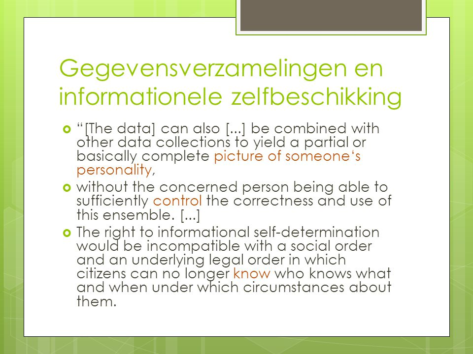 Gegevensverzamelingen en informationele zelfbeschikking  [The data] can also [...] be combined with other data collections to yield a partial or basically complete picture of someone's personality,  without the concerned person being able to sufficiently control the correctness and use of this ensemble.