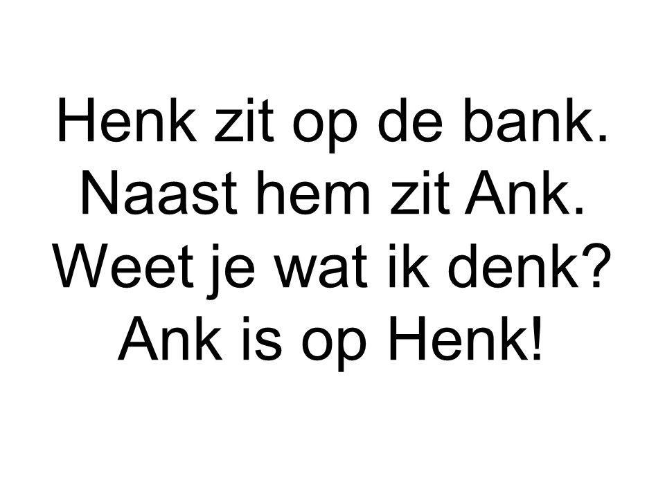 Henk zit op de bank. Naast hem zit Ank. Weet je wat ik denk? Ank is op Henk!