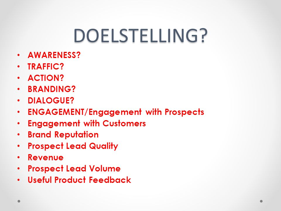 DOELSTELLING? AWARENESS? TRAFFIC? ACTION? BRANDING? DIALOGUE? ENGAGEMENT/Engagement with Prospects Engagement with Customers Brand Reputation Prospect