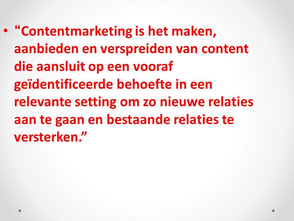 """"""" Contentmarketing is het maken, aanbieden en verspreiden van content die aansluit op een vooraf geïdentificeerde behoefte in een relevante setting om"""