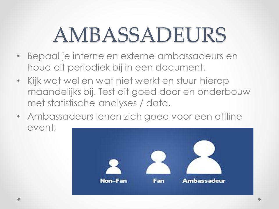 AMBASSADEURS Bepaal je interne en externe ambassadeurs en houd dit periodiek bij in een document. Kijk wat wel en wat niet werkt en stuur hierop maand