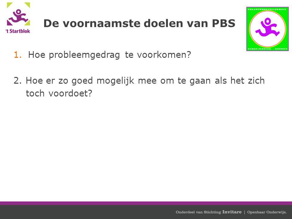 De voornaamste doelen van PBS 1.Hoe probleemgedrag te voorkomen? 2. Hoe er zo goed mogelijk mee om te gaan als het zich toch voordoet?