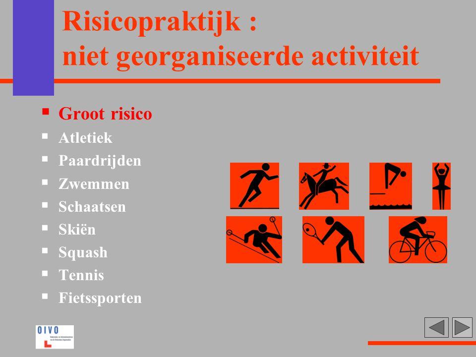 Risicopraktijk : niet georganiseerde activiteit  Groot risico  Atletiek  Paardrijden  Zwemmen  Schaatsen  Skiën  Squash  Tennis  Fietssporten