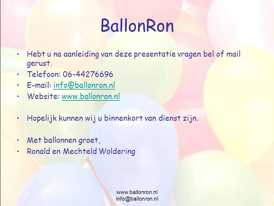 www.ballonron.nl info@ballonron.nl BallonRon Hebt u na aanleiding van deze presentatie vragen bel of mail gerust. Telefoon: 06-44276696 E-mail: info@b