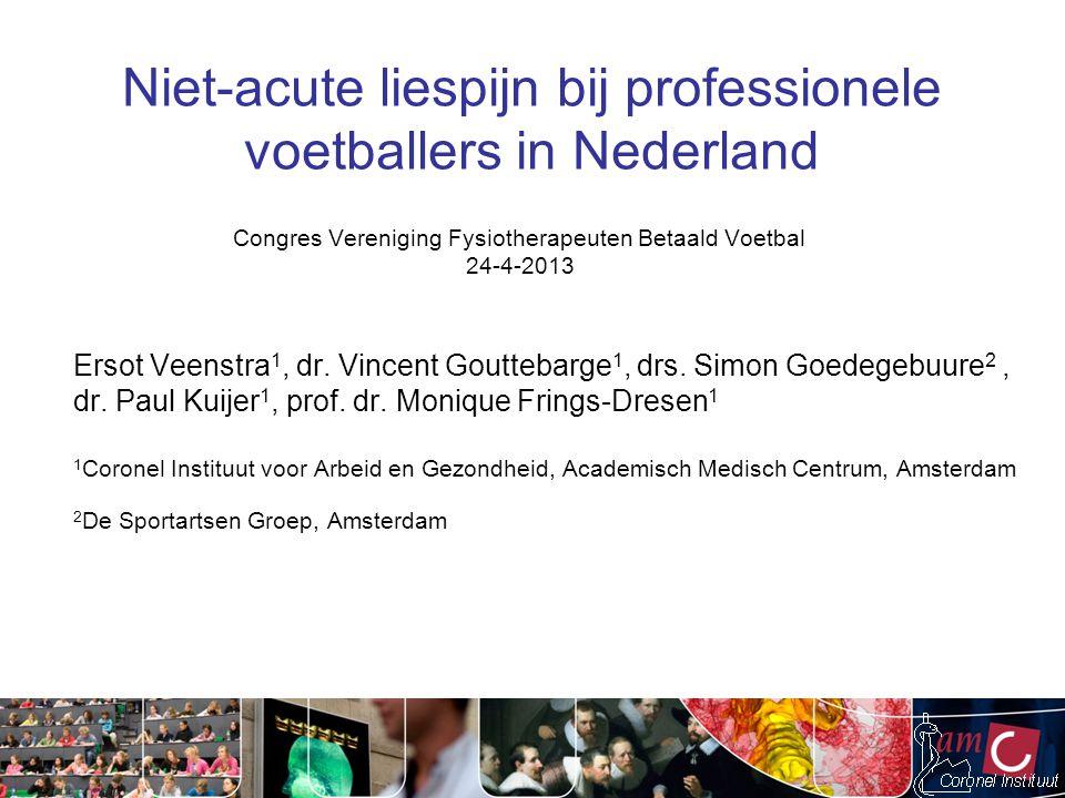 Niet-acute liespijn bij professionele voetballers in Nederland Ersot Veenstra 1, dr. Vincent Gouttebarge 1, drs. Simon Goedegebuure 2, dr. Paul Kuijer