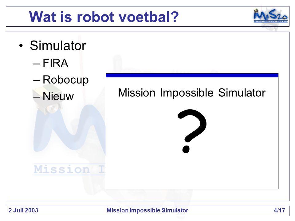 2 Juli 2003Mission Impossible Simulator5/17 Dit is robot voetbal!