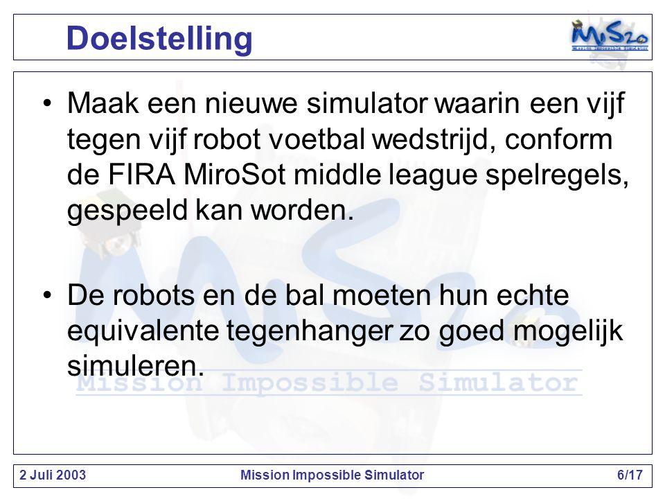 2 Juli 2003Mission Impossible Simulator6/17 Doelstelling Maak een nieuwe simulator waarin een vijf tegen vijf robot voetbal wedstrijd, conform de FIRA MiroSot middle league spelregels, gespeeld kan worden.