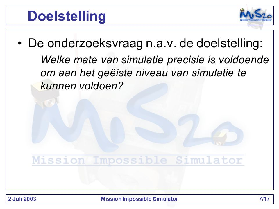 2 Juli 2003Mission Impossible Simulator7/17 Doelstelling De onderzoeksvraag n.a.v.