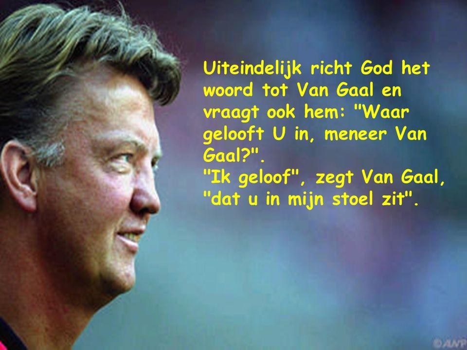 Uiteindelijk richt God het woord tot Van Gaal en vraagt ook hem: Waar gelooft U in, meneer Van Gaal? .