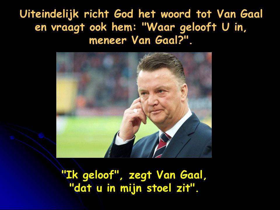 Ik geloof , zegt Van Gaal, dat u in mijn stoel zit .