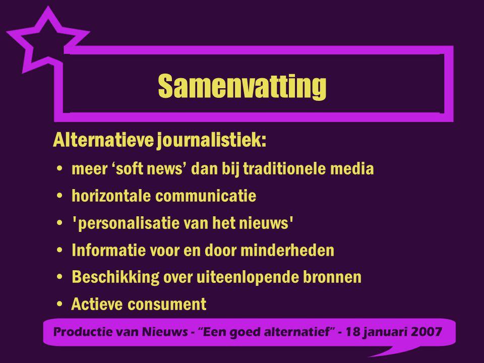 Samenvatting Alternatieve journalistiek: meer 'soft news' dan bij traditionele media horizontale communicatie personalisatie van het nieuws Informatie voor en door minderheden Beschikking over uiteenlopende bronnen Actieve consument
