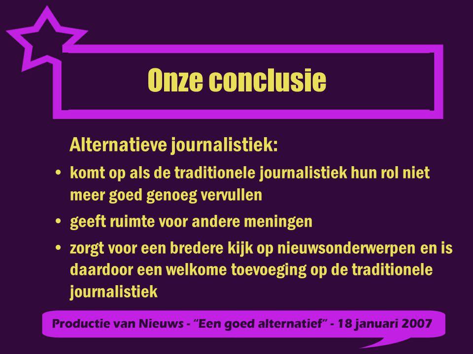 Onze conclusie Alternatieve journalistiek: komt op als de traditionele journalistiek hun rol niet meer goed genoeg vervullen geeft ruimte voor andere meningen zorgt voor een bredere kijk op nieuwsonderwerpen en is daardoor een welkome toevoeging op de traditionele journalistiek