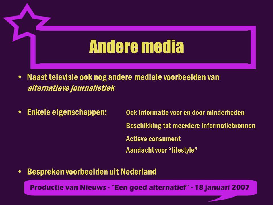 Andere media Naast televisie ook nog andere mediale voorbeelden van alternatieve journalistiek Enkele eigenschappen: Ook informatie voor en door minderheden Beschikking tot meerdere informatiebronnen Actieve consument Aandacht voor lifestyle Bespreken voorbeelden uit Nederland
