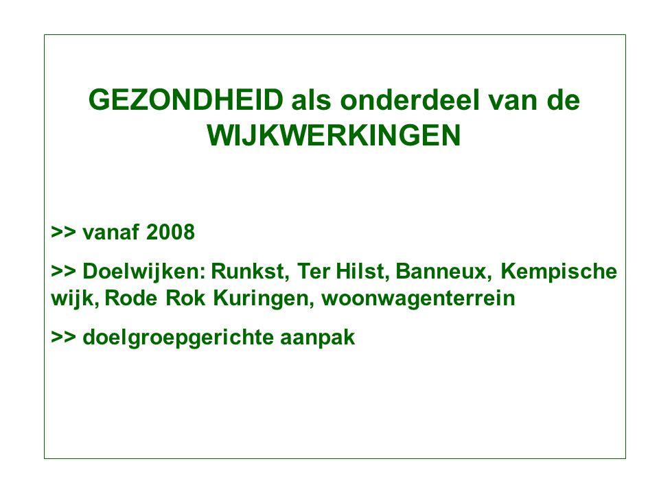 GEZONDHEID als onderdeel van de WIJKWERKINGEN >> vanaf 2008 >> Doelwijken: Runkst, Ter Hilst, Banneux, Kempische wijk, Rode Rok Kuringen, woonwagenterrein >> doelgroepgerichte aanpak