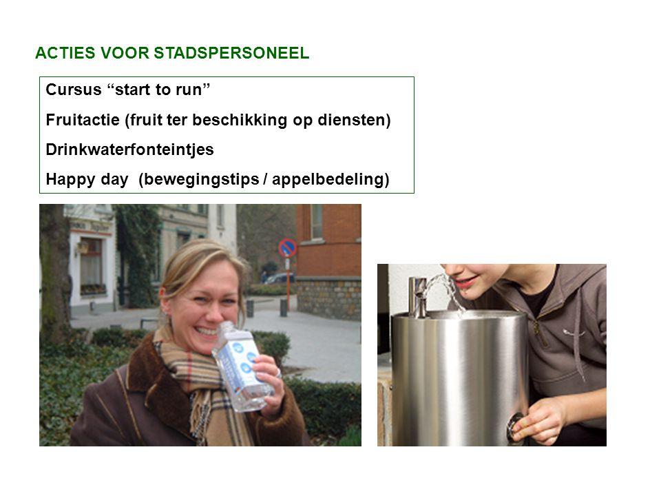 ACTIES VOOR STADSPERSONEEL Cursus start to run Fruitactie (fruit ter beschikking op diensten) Drinkwaterfonteintjes Happy day (bewegingstips / appelbedeling)