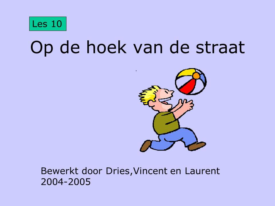 Op de hoek van de straat Bewerkt door Dries,Vincent en Laurent 2004-2005 Les 10