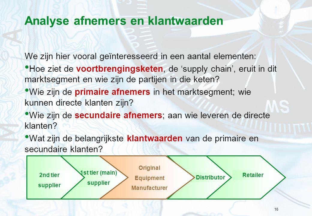 16 Analyse afnemers en klantwaarden We zijn hier vooral geïnteresseerd in een aantal elementen: Hoe ziet de voortbrengingsketen, de 'supply chain', er