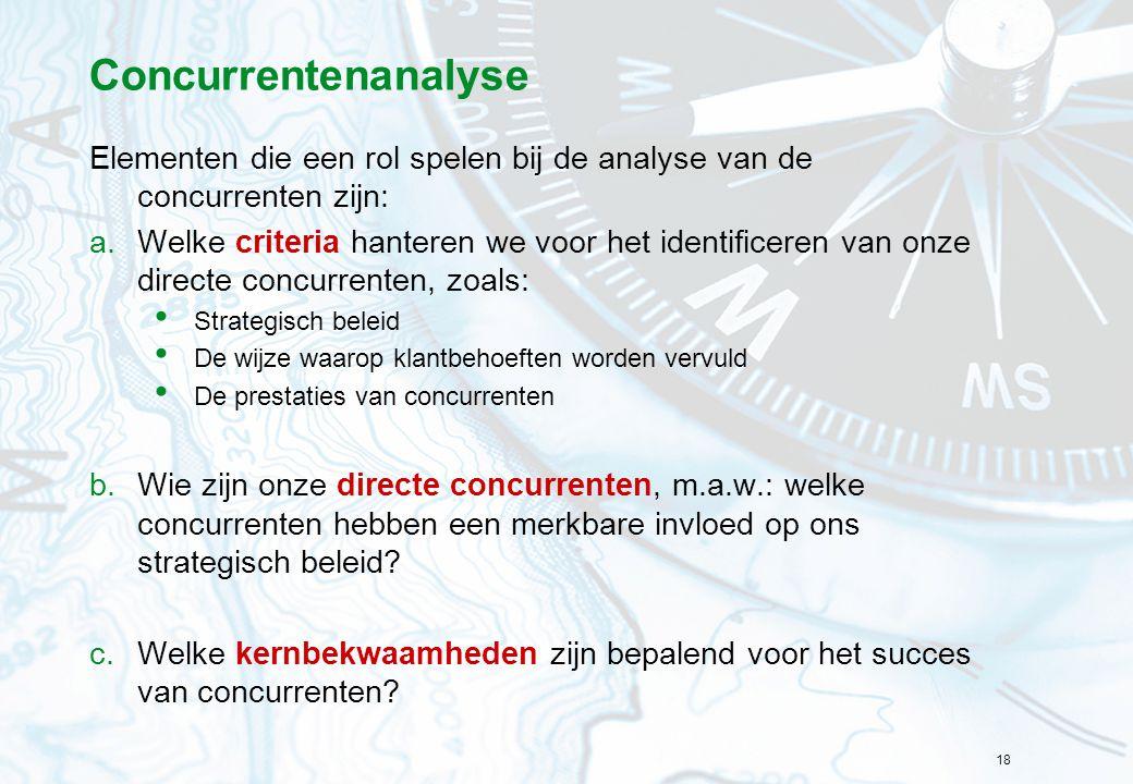 18 Concurrentenanalyse Elementen die een rol spelen bij de analyse van de concurrenten zijn: a.Welke criteria hanteren we voor het identificeren van o