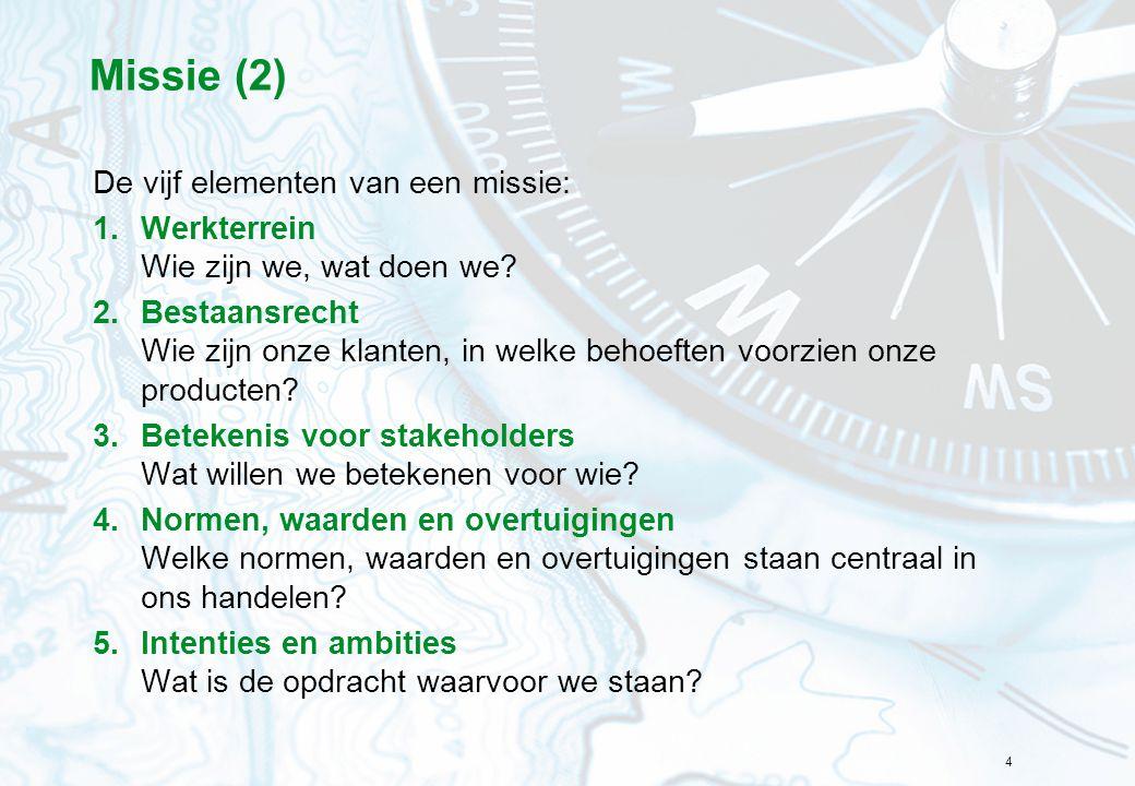 4 Missie (2) De vijf elementen van een missie: 1.Werkterrein Wie zijn we, wat doen we? 2.Bestaansrecht Wie zijn onze klanten, in welke behoeften voorz