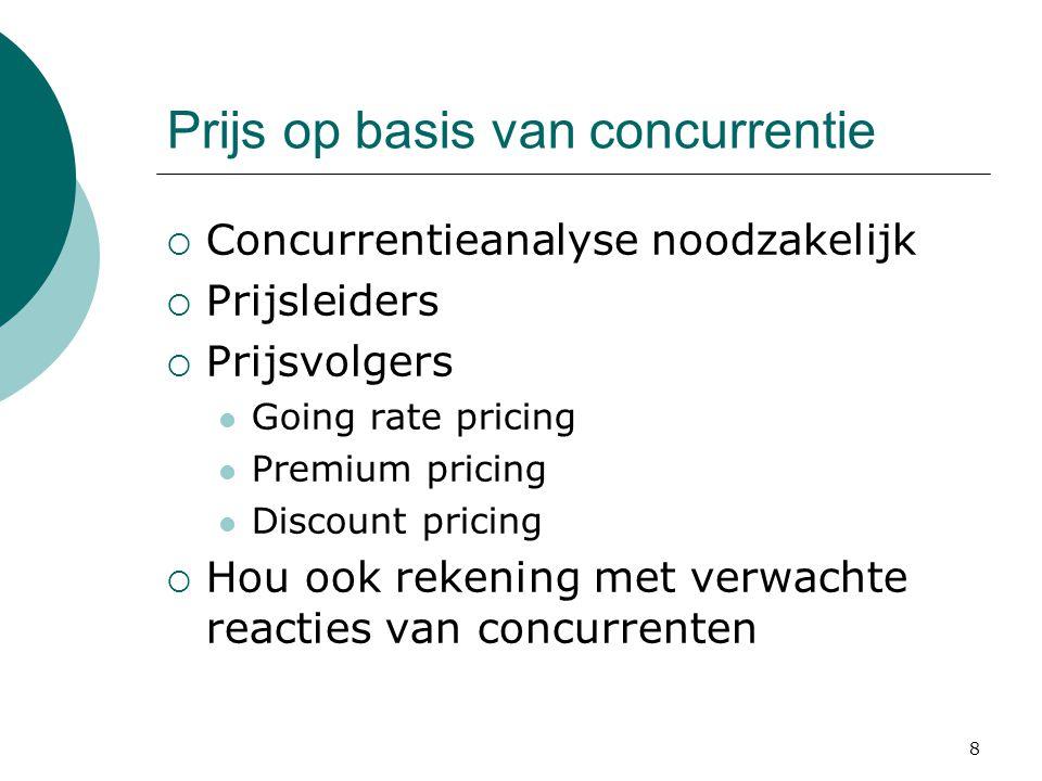 8 Prijs op basis van concurrentie  Concurrentieanalyse noodzakelijk  Prijsleiders  Prijsvolgers Going rate pricing Premium pricing Discount pricing