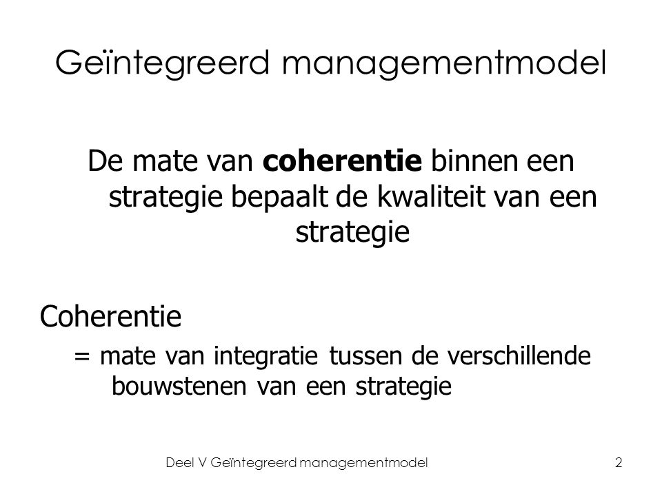 Deel V Geïntegreerd managementmodel2 Geïntegreerd managementmodel De mate van coherentie binnen een strategie bepaalt de kwaliteit van een strategie Coherentie = mate van integratie tussen de verschillende bouwstenen van een strategie