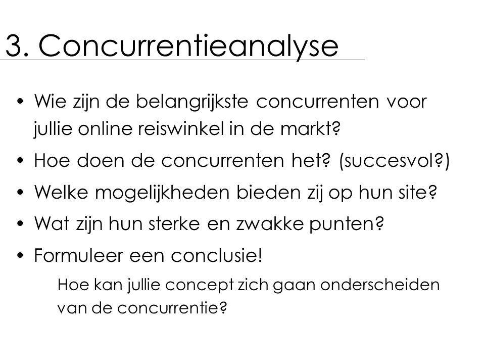 3. Concurrentieanalyse Wie zijn de belangrijkste concurrenten voor jullie online reiswinkel in de markt? Hoe doen de concurrenten het? (succesvol?) We