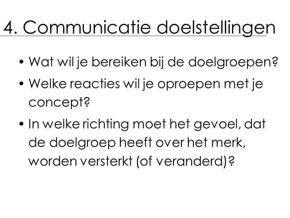 4. Communicatie doelstellingen Wat wil je bereiken bij de doelgroepen? Welke reacties wil je oproepen met je concept? In welke richting moet het gevoe