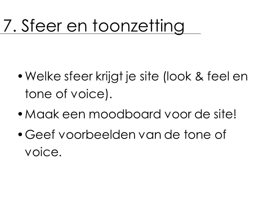 7. Sfeer en toonzetting Welke sfeer krijgt je site (look & feel en tone of voice). Maak een moodboard voor de site! Geef voorbeelden van de tone of vo